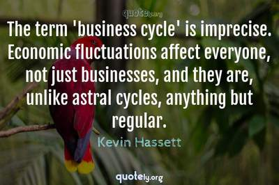 Photo Quote of The term 'business cycle' is imprecise. Economic fluctuations affect everyone, not just businesses, and they are, unlike astral cycles, anything but regular.