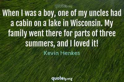 Photo Quote of When I was a boy, one of my uncles had a cabin on a lake in Wisconsin. My family went there for parts of three summers, and I loved it!