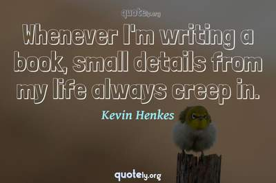 Photo Quote of Whenever I'm writing a book, small details from my life always creep in.