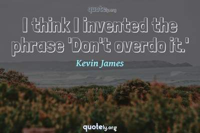 Photo Quote of I think I invented the phrase 'Don't overdo it.'