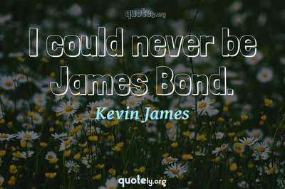 Photo Quote of I could never be James Bond.
