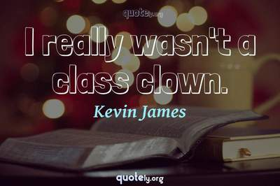 Photo Quote of I really wasn't a class clown.