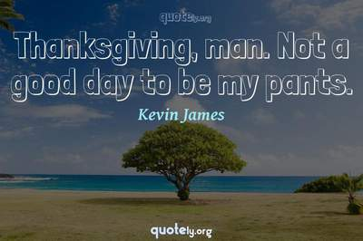 Photo Quote of Thanksgiving, man. Not a good day to be my pants.