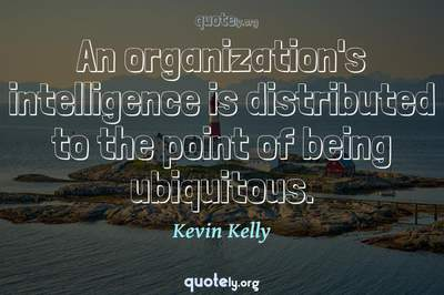 Photo Quote of An organization's intelligence is distributed to the point of being ubiquitous.