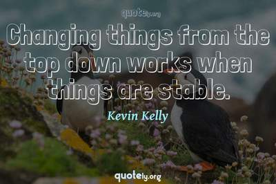 Photo Quote of Changing things from the top down works when things are stable.