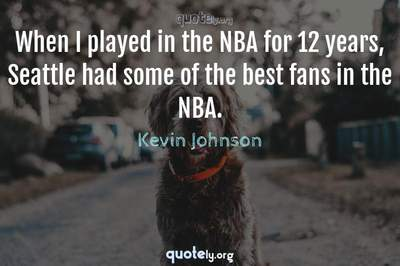 Photo Quote of When I played in the NBA for 12 years, Seattle had some of the best fans in the NBA.