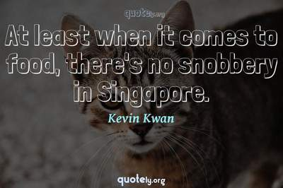 Photo Quote of At least when it comes to food, there's no snobbery in Singapore.