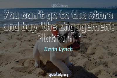 Photo Quote of You can't go to the store and buy 'the Engagement Platform.'