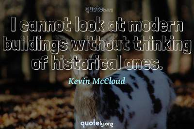 Photo Quote of I cannot look at modern buildings without thinking of historical ones.