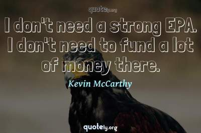 Photo Quote of I don't need a strong EPA. I don't need to fund a lot of money there.