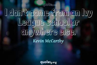 Photo Quote of I don't come from an Ivy League school or anywhere else.
