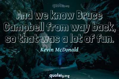 Photo Quote of And we know Bruce Campbell from way back, so that was a lot of fun.