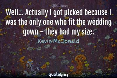 Photo Quote of Well... Actually I got picked because I was the only one who fit the wedding gown - they had my size.
