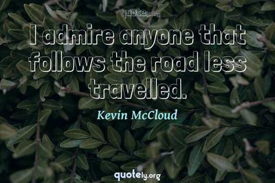 Photo Quote of I admire anyone that follows the road less travelled.