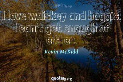 Photo Quote of I love whiskey and haggis. I can't get enough of either.