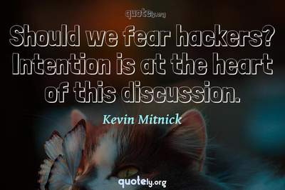 Photo Quote of Should we fear hackers? Intention is at the heart of this discussion.