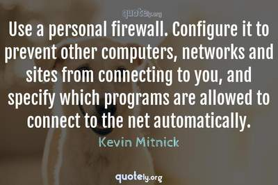 Photo Quote of Use a personal firewall. Configure it to prevent other computers, networks and sites from connecting to you, and specify which programs are allowed to connect to the net automatically.