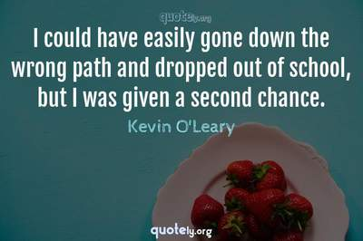 Photo Quote of I could have easily gone down the wrong path and dropped out of school, but I was given a second chance.