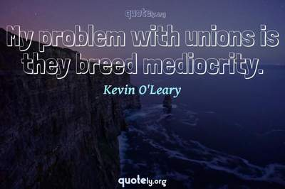 Photo Quote of My problem with unions is they breed mediocrity.