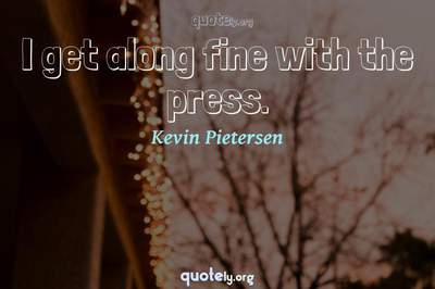Photo Quote of I get along fine with the press.