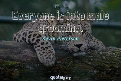 Photo Quote of Everyone is into male grooming.