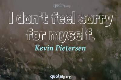 Photo Quote of I don't feel sorry for myself.