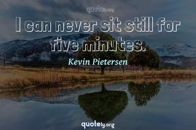 Photo Quote of I can never sit still for five minutes.