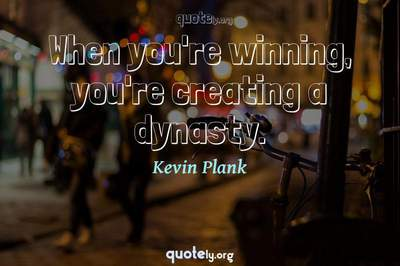 Photo Quote of When you're winning, you're creating a dynasty.
