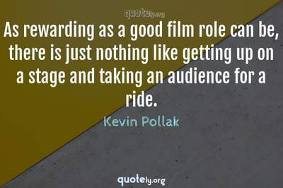 Photo Quote of As rewarding as a good film role can be, there is just nothing like getting up on a stage and taking an audience for a ride.