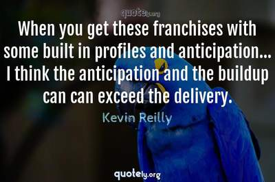 Photo Quote of When you get these franchises with some built in profiles and anticipation... I think the anticipation and the buildup can can exceed the delivery.
