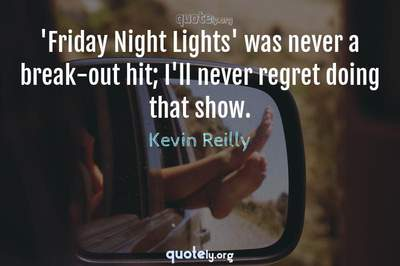 Photo Quote of 'Friday Night Lights' was never a break-out hit; I'll never regret doing that show.