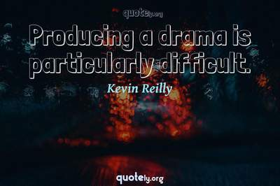 Photo Quote of Producing a drama is particularly difficult.
