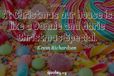 Photo Quote of At Christmas our house is like a Donnie and Marie Christmas Special.