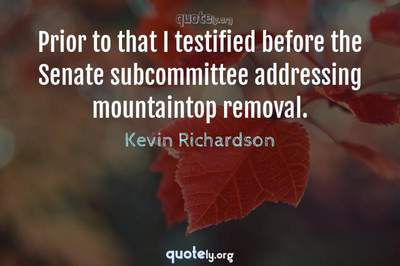 Photo Quote of Prior to that I testified before the Senate subcommittee addressing mountaintop removal.