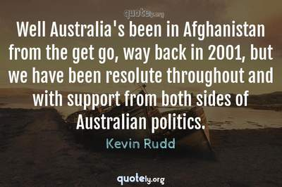 Photo Quote of Well Australia's been in Afghanistan from the get go, way back in 2001, but we have been resolute throughout and with support from both sides of Australian politics.