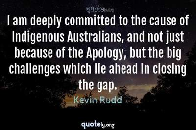 Photo Quote of I am deeply committed to the cause of Indigenous Australians, and not just because of the Apology, but the big challenges which lie ahead in closing the gap.
