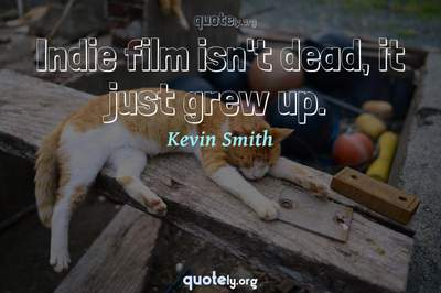 Photo Quote of Indie film isn't dead, it just grew up.