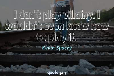 Photo Quote of I don't play villainy. I wouldn't even know how to play it.