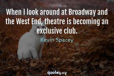 Photo Quote of When I look around at Broadway and the West End, theatre is becoming an exclusive club.