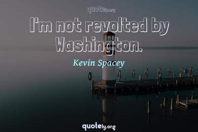 Photo Quote of I'm not revolted by Washington.