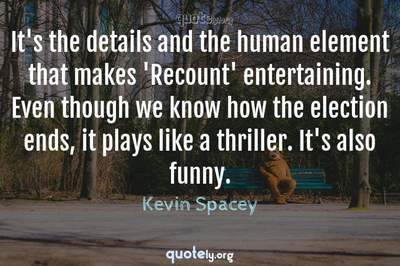 Photo Quote of It's the details and the human element that makes 'Recount' entertaining. Even though we know how the election ends, it plays like a thriller. It's also funny.