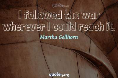 Photo Quote of I followed the war wherever I could reach it.