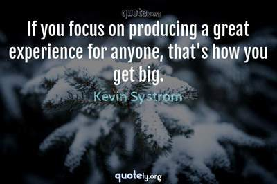 Photo Quote of If you focus on producing a great experience for anyone, that's how you get big.