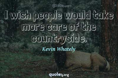 Photo Quote of I wish people would take more care of the countryside.