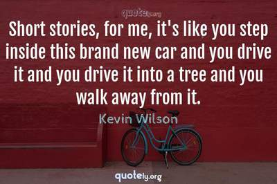 Photo Quote of Short stories, for me, it's like you step inside this brand new car and you drive it and you drive it into a tree and you walk away from it.