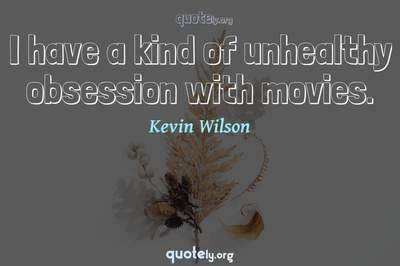 Photo Quote of I have a kind of unhealthy obsession with movies.