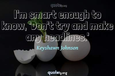 Photo Quote of I'm smart enough to know, 'Don't try and make any headlines.'
