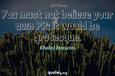 Photo Quote of You must not believe your own PR; it would be grotesque.