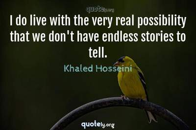 Photo Quote of I do live with the very real possibility that we don't have endless stories to tell.