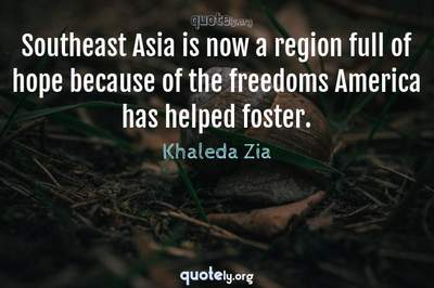 Photo Quote of Southeast Asia is now a region full of hope because of the freedoms America has helped foster.